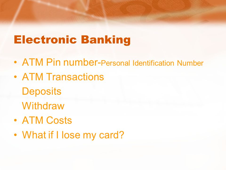Electronic Banking ATM Pin number- Personal Identification Number ATM Transactions Deposits Withdraw ATM Costs What if I lose my card