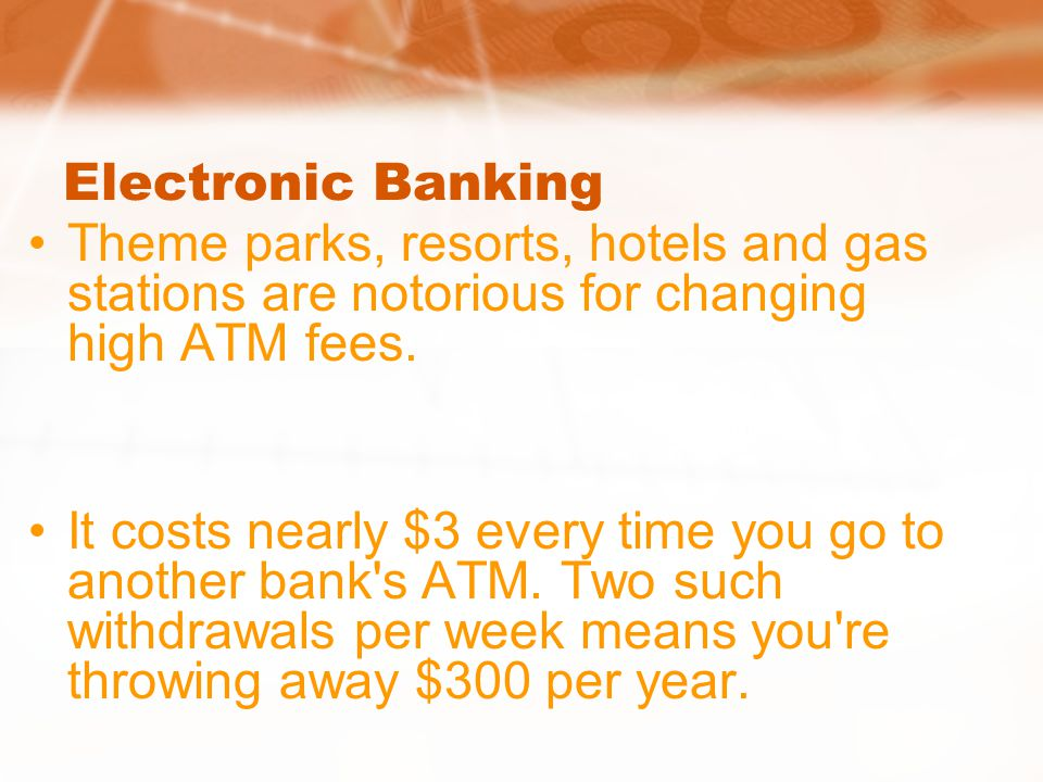 Electronic Banking Theme parks, resorts, hotels and gas stations are notorious for changing high ATM fees.