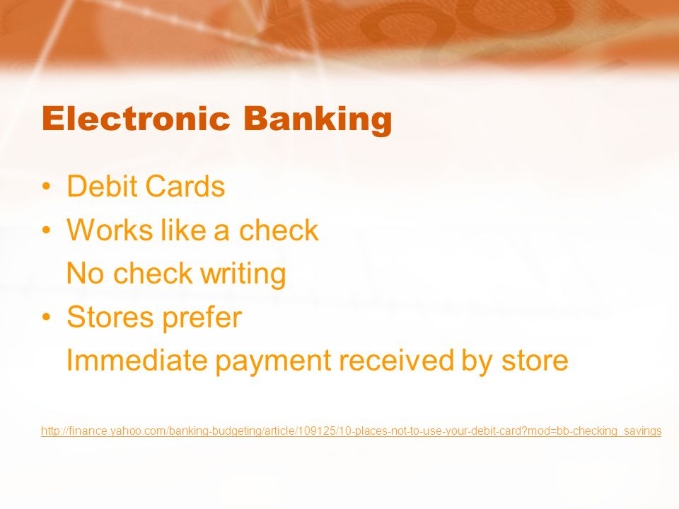Electronic Banking Debit Cards Works like a check No check writing Stores prefer Immediate payment received by store   mod=bb-checking_savings
