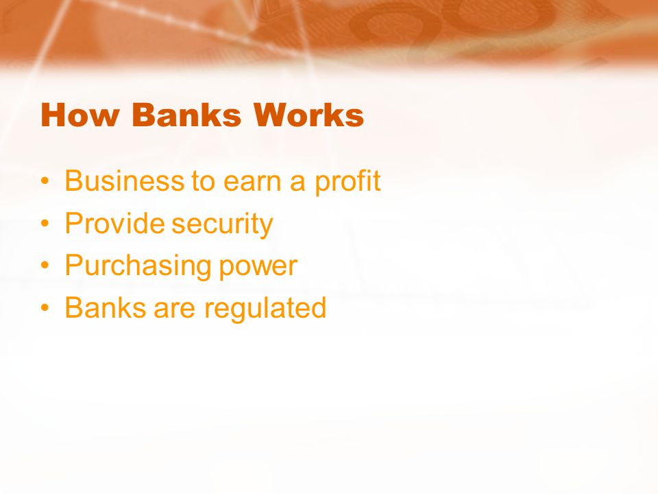 How Banks Works Business to earn a profit Provide security Purchasing power Banks are regulated