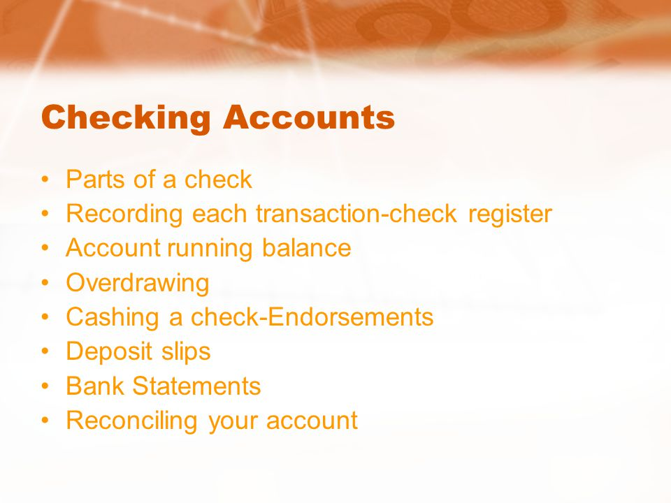 Checking Accounts Parts of a check Recording each transaction-check register Account running balance Overdrawing Cashing a check-Endorsements Deposit slips Bank Statements Reconciling your account