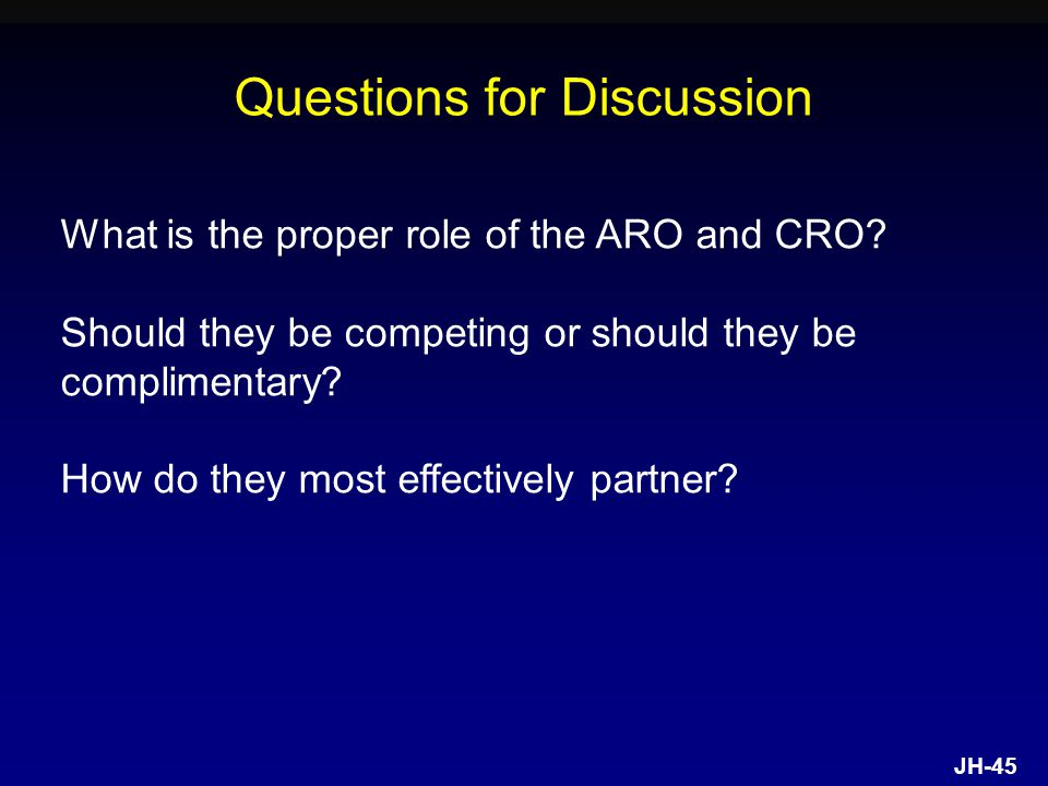 JH-45 Questions for Discussion What is the proper role of the ARO and CRO.