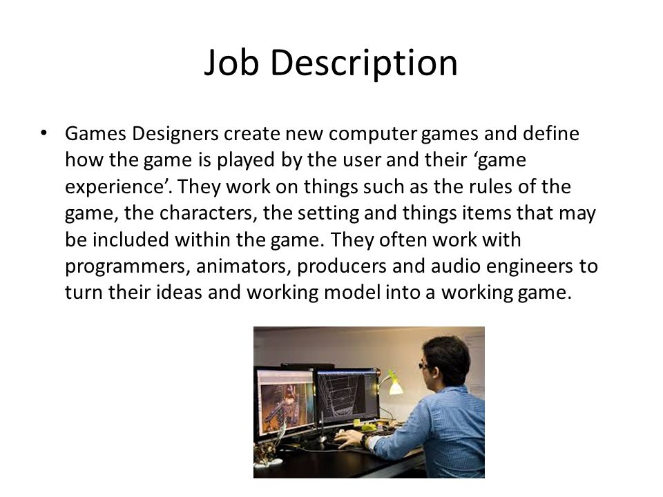Job Description Games Designers create new computer games and define how the game is played by the user and their 'game experience'.