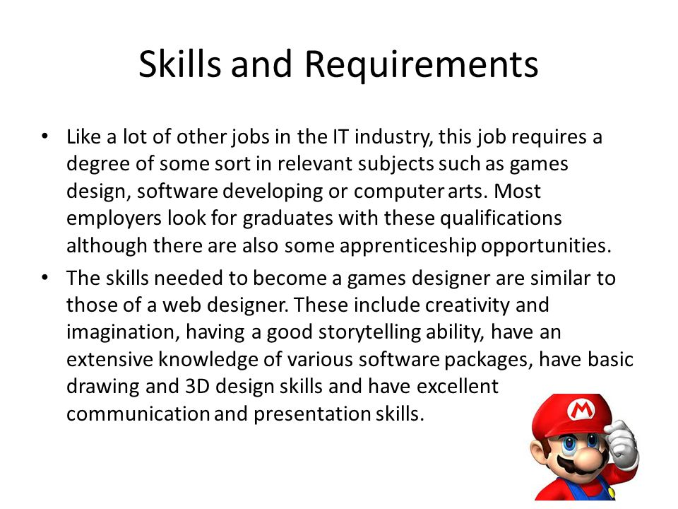 Skills and Requirements Like a lot of other jobs in the IT industry, this job requires a degree of some sort in relevant subjects such as games design, software developing or computer arts.
