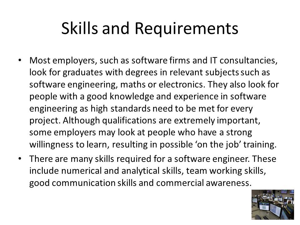Skills and Requirements Most employers, such as software firms and IT consultancies, look for graduates with degrees in relevant subjects such as software engineering, maths or electronics.