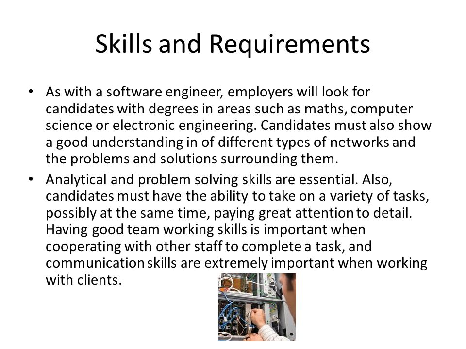 Skills and Requirements As with a software engineer, employers will look for candidates with degrees in areas such as maths, computer science or electronic engineering.
