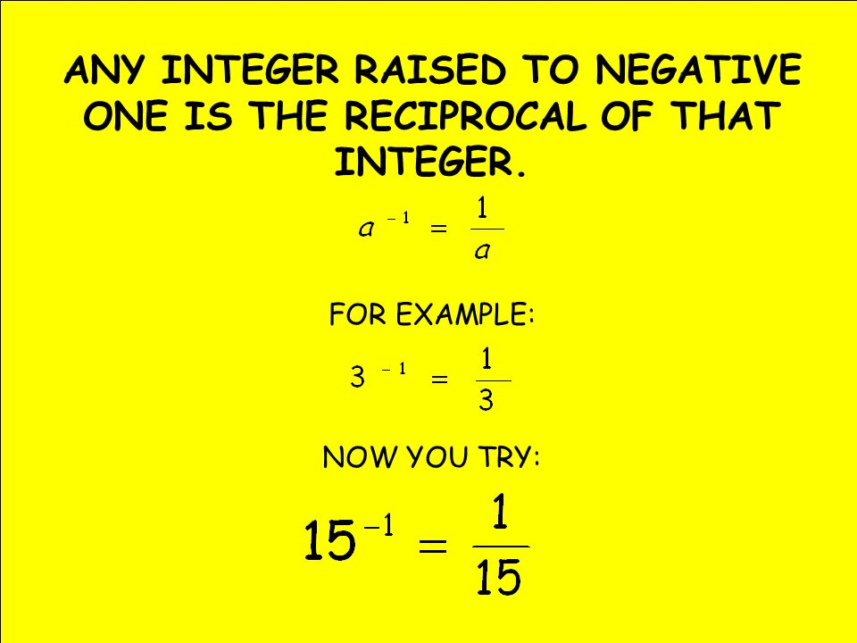 ANY INTEGER RAISED TO NEGATIVE ONE IS THE RECIPROCAL OF THAT INTEGER. FOR EXAMPLE: NOW YOU TRY: