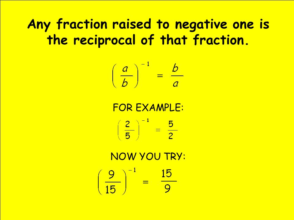 Any fraction raised to negative one is the reciprocal of that fraction. FOR EXAMPLE: NOW YOU TRY: