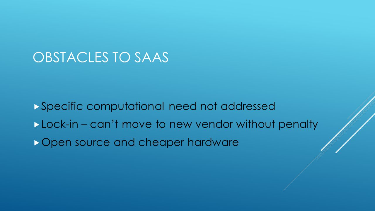 OBSTACLES TO SAAS  Specific computational need not addressed  Lock-in – can't move to new vendor without penalty  Open source and cheaper hardware