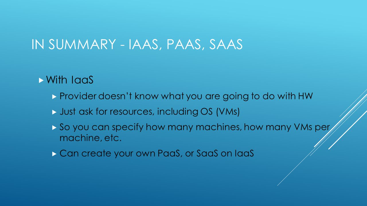 IN SUMMARY - IAAS, PAAS, SAAS  With IaaS  Provider doesn't know what you are going to do with HW  Just ask for resources, including OS (VMs)  So you can specify how many machines, how many VMs per machine, etc.