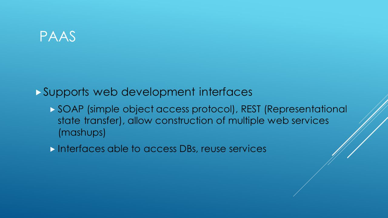 PAAS  Supports web development interfaces  SOAP (simple object access protocol), REST (Representational state transfer), allow construction of multiple web services (mashups)  Interfaces able to access DBs, reuse services
