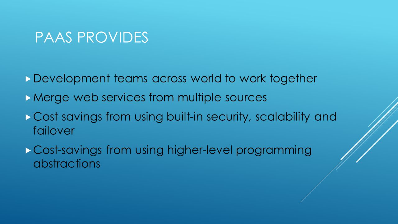 PAAS PROVIDES  Development teams across world to work together  Merge web services from multiple sources  Cost savings from using built-in security, scalability and failover  Cost-savings from using higher-level programming abstractions