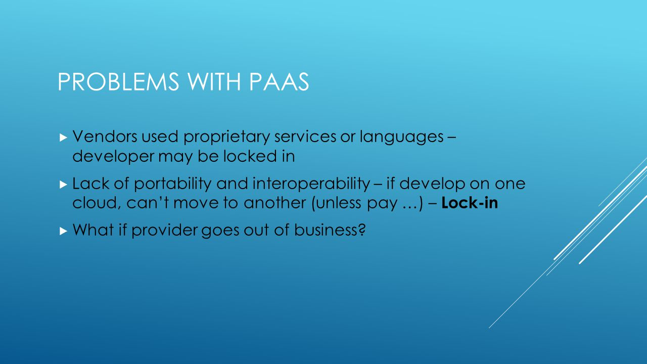 PROBLEMS WITH PAAS  Vendors used proprietary services or languages – developer may be locked in  Lack of portability and interoperability – if develop on one cloud, can't move to another (unless pay …) – Lock-in  What if provider goes out of business