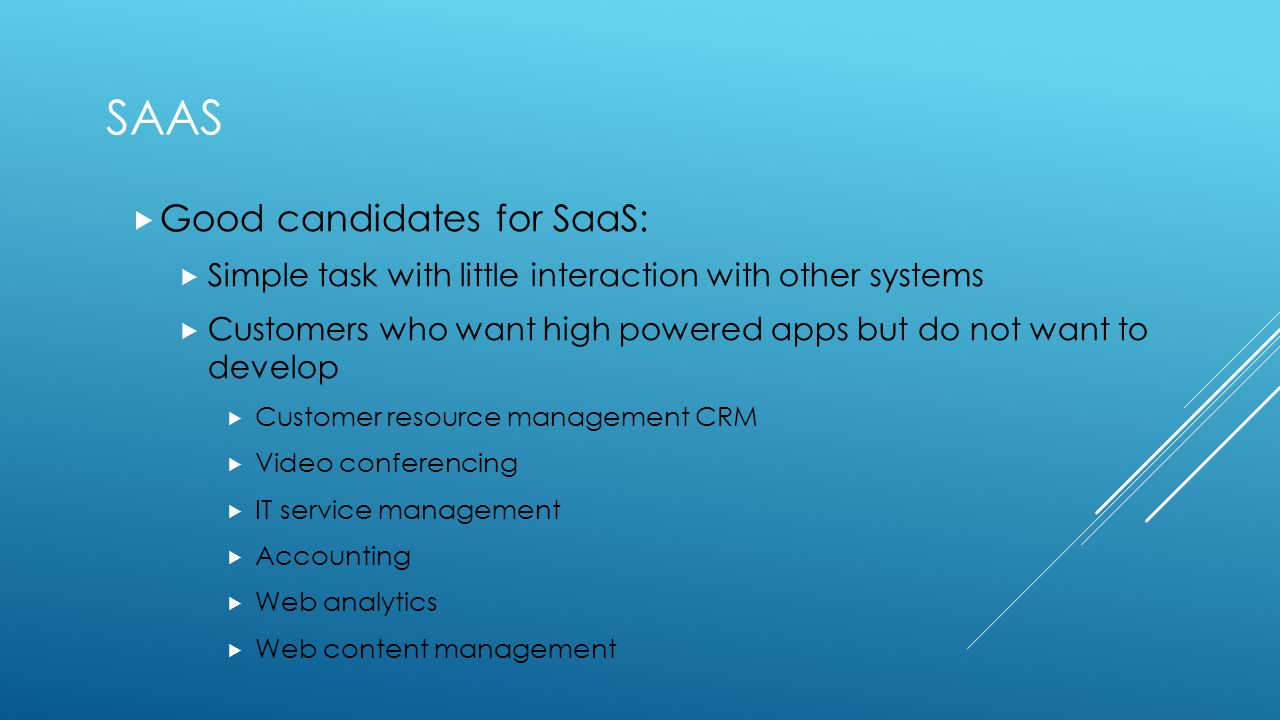 SAAS  Good candidates for SaaS:  Simple task with little interaction with other systems  Customers who want high powered apps but do not want to develop  Customer resource management CRM  Video conferencing  IT service management  Accounting  Web analytics  Web content management
