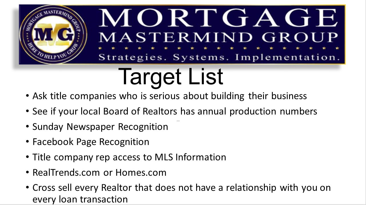 Target List Ask title companies who is serious about building their business See if your local Board of Realtors has annual production numbers Sunday Newspaper Recognition Facebook Page Recognition Title company rep access to MLS Information RealTrends.com or Homes.com Cross sell every Realtor that does not have a relationship with you on every loan transaction