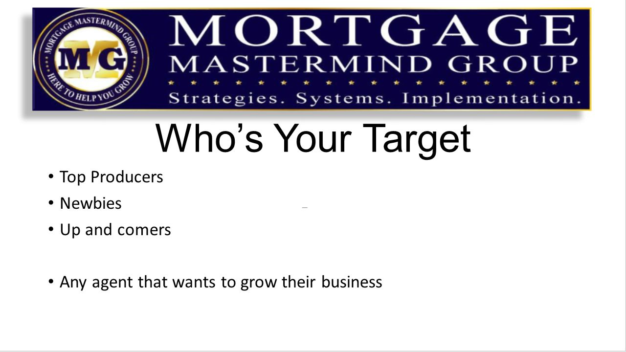 Who's Your Target Top Producers Newbies Up and comers Any agent that wants to grow their business