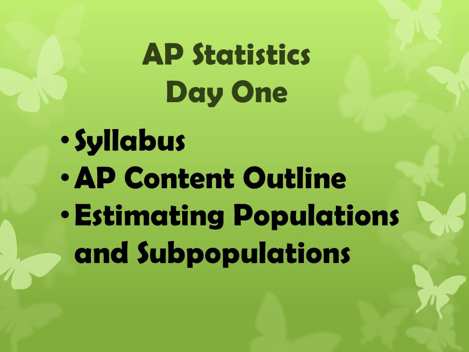 AP Statistics Day One Syllabus AP Content Outline Estimating Populations and Subpopulations