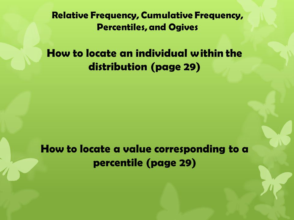 How to locate an individual within the distribution (page 29) How to locate a value corresponding to a percentile (page 29) Relative Frequency, Cumulative Frequency, Percentiles, and Ogives
