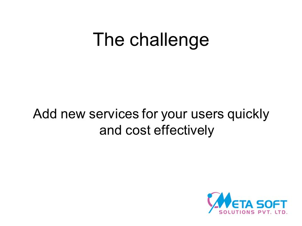 The challenge Add new services for your users quickly and cost effectively