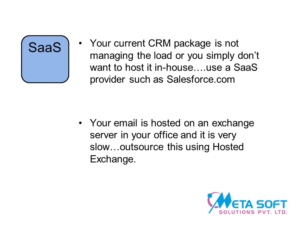Your current CRM package is not managing the load or you simply don't want to host it in-house….use a SaaS provider such as Salesforce.com Your  is hosted on an exchange server in your office and it is very slow…outsource this using Hosted Exchange.