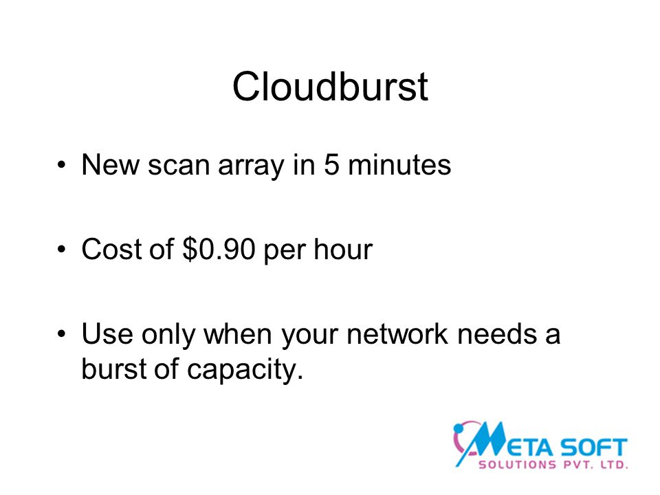 Cloudburst New scan array in 5 minutes Cost of $0.90 per hour Use only when your network needs a burst of capacity.