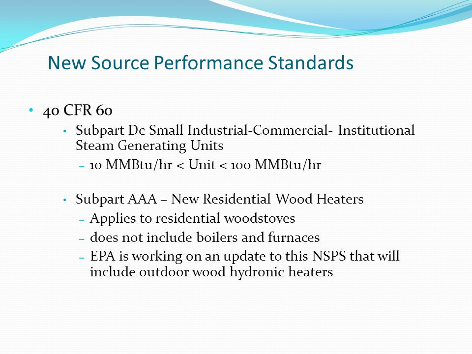 New Source Performance Standards 40 CFR 60 Subpart Dc Small Industrial-Commercial- Institutional Steam Generating Units – 10 MMBtu/hr < Unit < 100 MMBtu/hr Subpart AAA – New Residential Wood Heaters – Applies to residential woodstoves – does not include boilers and furnaces – EPA is working on an update to this NSPS that will include outdoor wood hydronic heaters