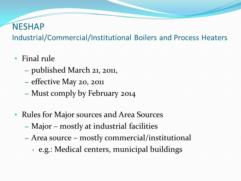 NESHAP Industrial/Commercial/Institutional Boilers and Process Heaters Final rule – published March 21, 2011, – effective May 20, 2011 – Must comply by February 2014 Rules for Major sources and Area Sources – Major – mostly at industrial facilities – Area source – mostly commercial/institutional e.g.: Medical centers, municipal buildings