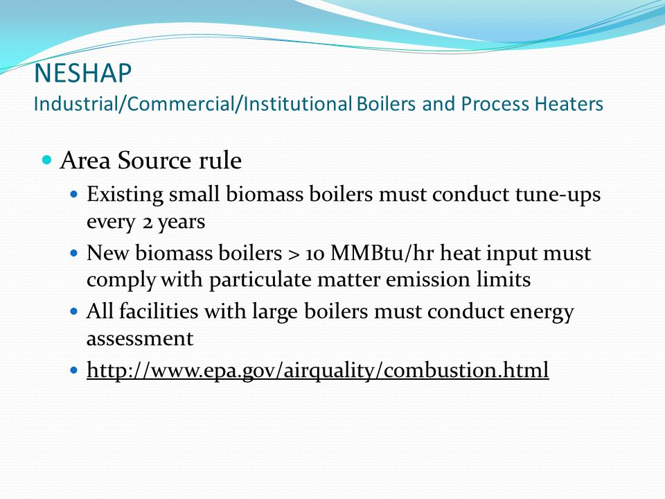 NESHAP Industrial/Commercial/Institutional Boilers and Process Heaters Area Source rule Existing small biomass boilers must conduct tune-ups every 2 years New biomass boilers > 10 MMBtu/hr heat input must comply with particulate matter emission limits All facilities with large boilers must conduct energy assessment