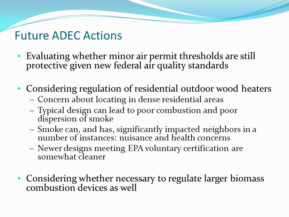 Future ADEC Actions Evaluating whether minor air permit thresholds are still protective given new federal air quality standards Considering regulation of residential outdoor wood heaters – Concern about locating in dense residential areas – Typical design can lead to poor combustion and poor dispersion of smoke – Smoke can, and has, significantly impacted neighbors in a number of instances: nuisance and health concerns – Newer designs meeting EPA voluntary certification are somewhat cleaner Considering whether necessary to regulate larger biomass combustion devices as well