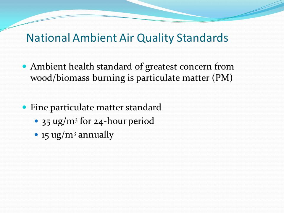 National Ambient Air Quality Standards Ambient health standard of greatest concern from wood/biomass burning is particulate matter (PM) Fine particulate matter standard 35 ug/m 3 for 24-hour period 15 ug/m 3 annually