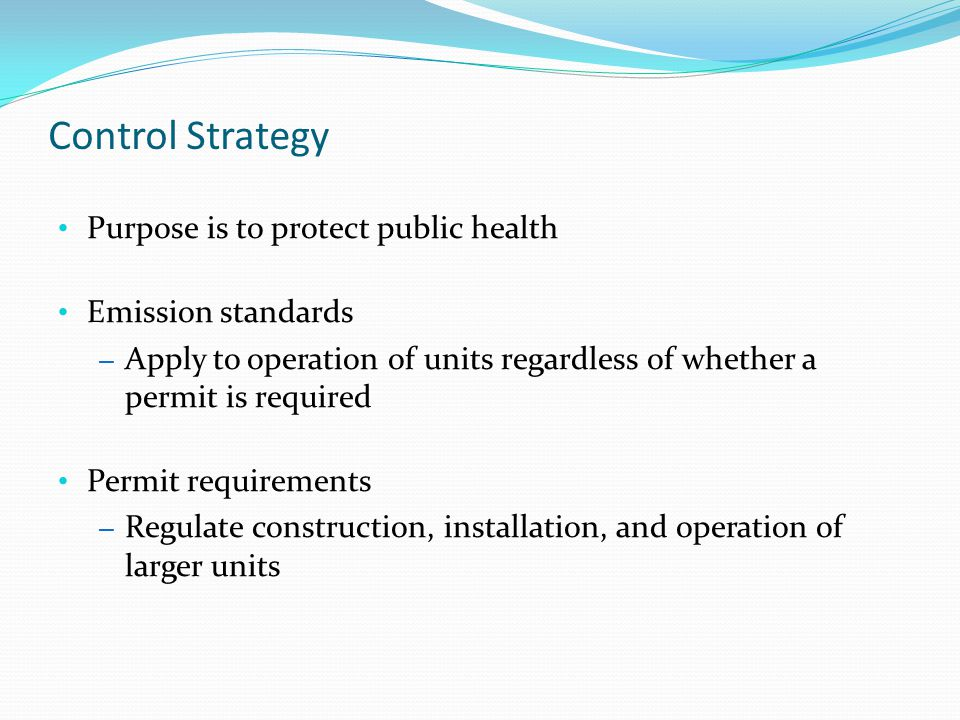Control Strategy Purpose is to protect public health Emission standards – Apply to operation of units regardless of whether a permit is required Permit requirements – Regulate construction, installation, and operation of larger units