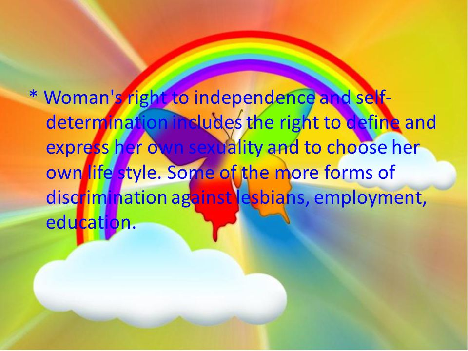 * Woman s right to independence and self- determination includes the right to define and express her own sexuality and to choose her own life style.