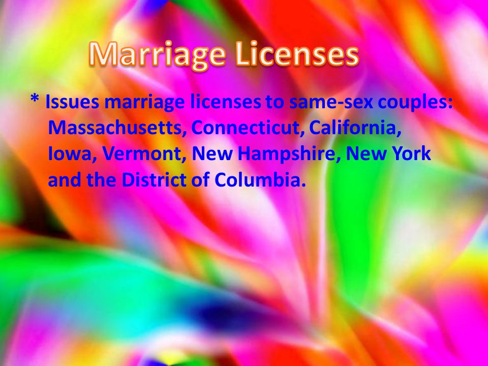 * Issues marriage licenses to same-sex couples: Massachusetts, Connecticut, California, Iowa, Vermont, New Hampshire, New York and the District of Columbia.