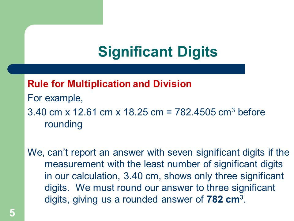 5 Significant Digits Rule for Multiplication and Division For example, 3.40 cm x cm x cm = cm 3 before rounding We, can't report an answer with seven significant digits if the measurement with the least number of significant digits in our calculation, 3.40 cm, shows only three significant digits.