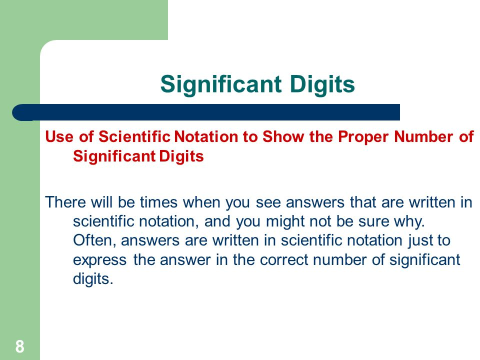 8 Significant Digits Use of Scientific Notation to Show the Proper Number of Significant Digits There will be times when you see answers that are written in scientific notation, and you might not be sure why.