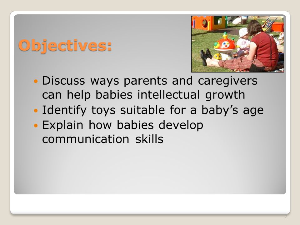 Objectives: Discuss ways parents and caregivers can help babies intellectual growth Identify toys suitable for a baby's age Explain how babies develop communication skills 2