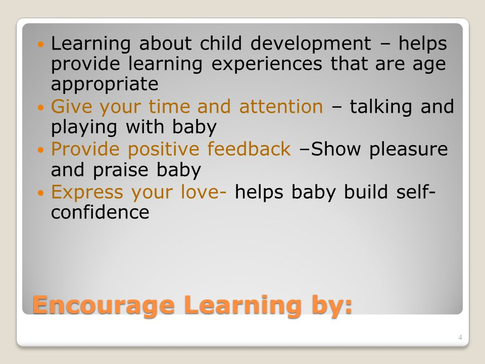 Encourage Learning by: Learning about child development – helps provide learning experiences that are age appropriate Give your time and attention – talking and playing with baby Provide positive feedback –Show pleasure and praise baby Express your love- helps baby build self- confidence 4
