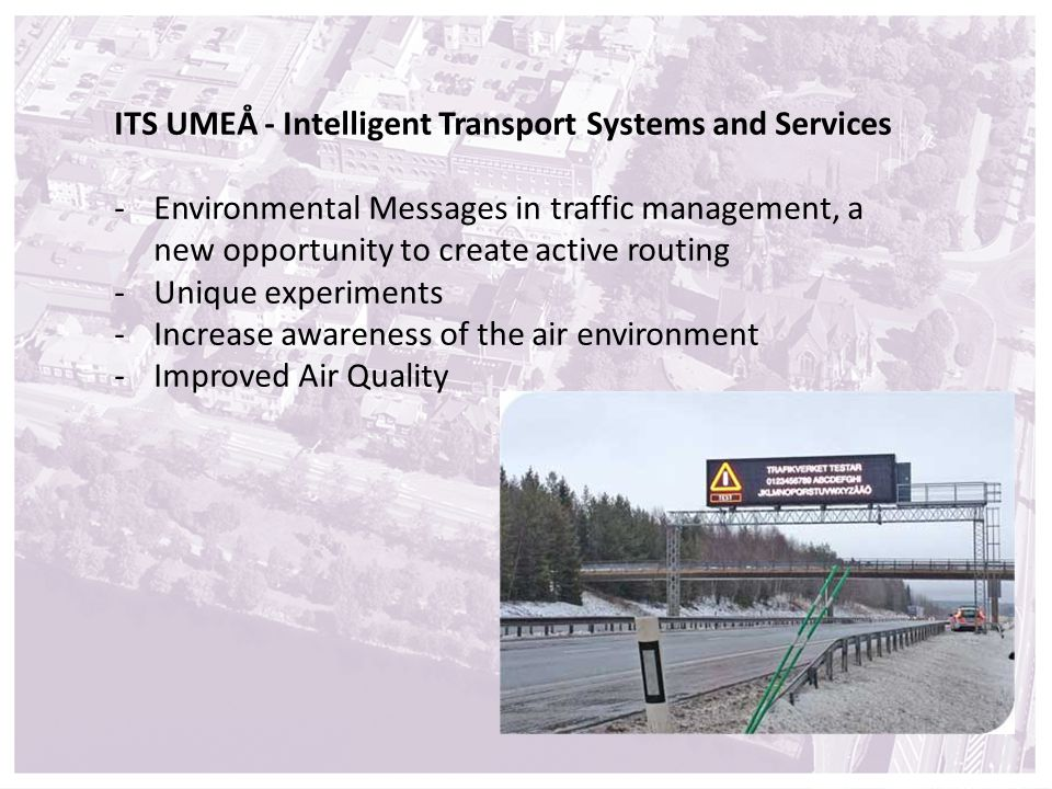 ITS UMEÅ - Intelligent Transport Systems and Services -Environmental Messages in traffic management, a new opportunity to create active routing -Unique experiments -Increase awareness of the air environment -Improved Air Quality
