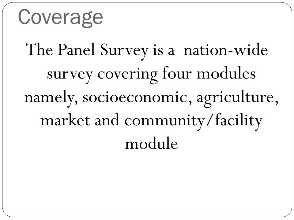 Coverage The Panel Survey is a nation-wide survey covering four modules namely, socioeconomic, agriculture, market and community/facility module