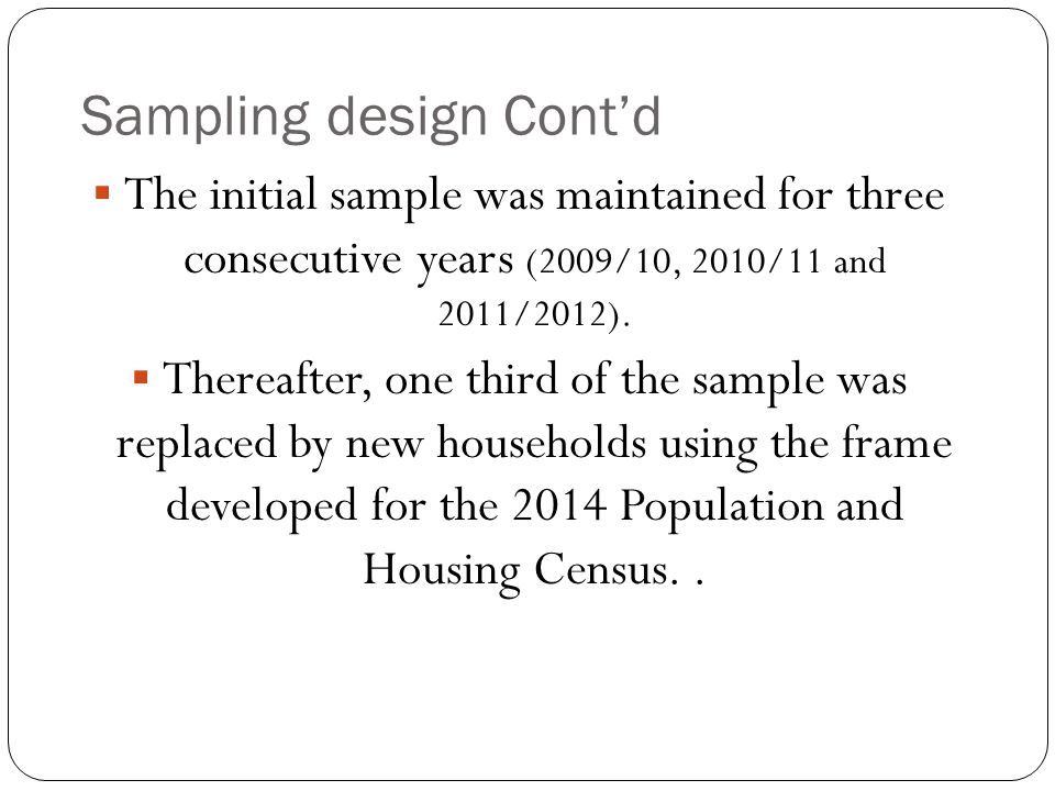Sampling design Cont'd  The initial sample was maintained for three consecutive years (2009/10, 2010/11 and 2011/2012).