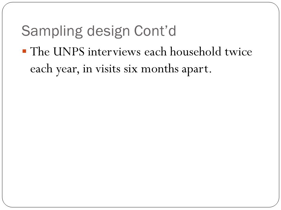 Sampling design Cont'd  The UNPS interviews each household twice each year, in visits six months apart.