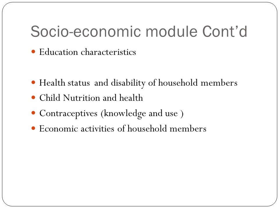 Socio-economic module Cont'd Education characteristics Health status and disability of household members Child Nutrition and health Contraceptives (knowledge and use ) Economic activities of household members