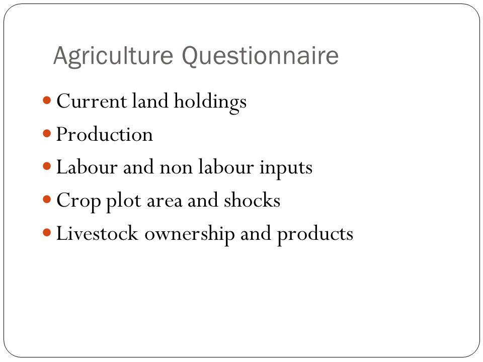 Agriculture Questionnaire Current land holdings Production Labour and non labour inputs Crop plot area and shocks Livestock ownership and products