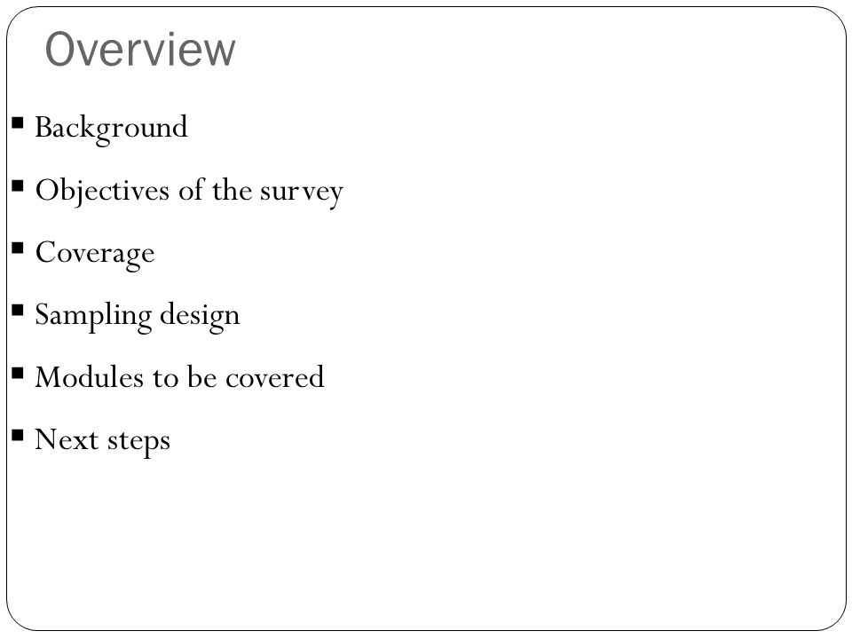 Overview  Background  Objectives of the survey  Coverage  Sampling design  Modules to be covered  Next steps