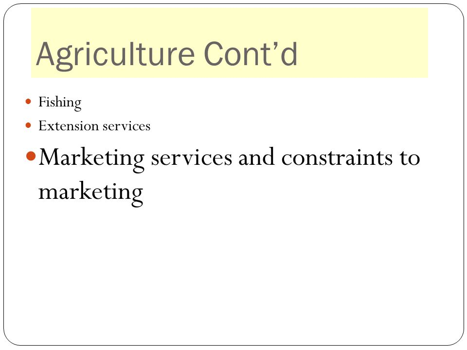 Agriculture Cont'd Fishing Extension services Marketing services and constraints to marketing Marketing services and constraints to marketing