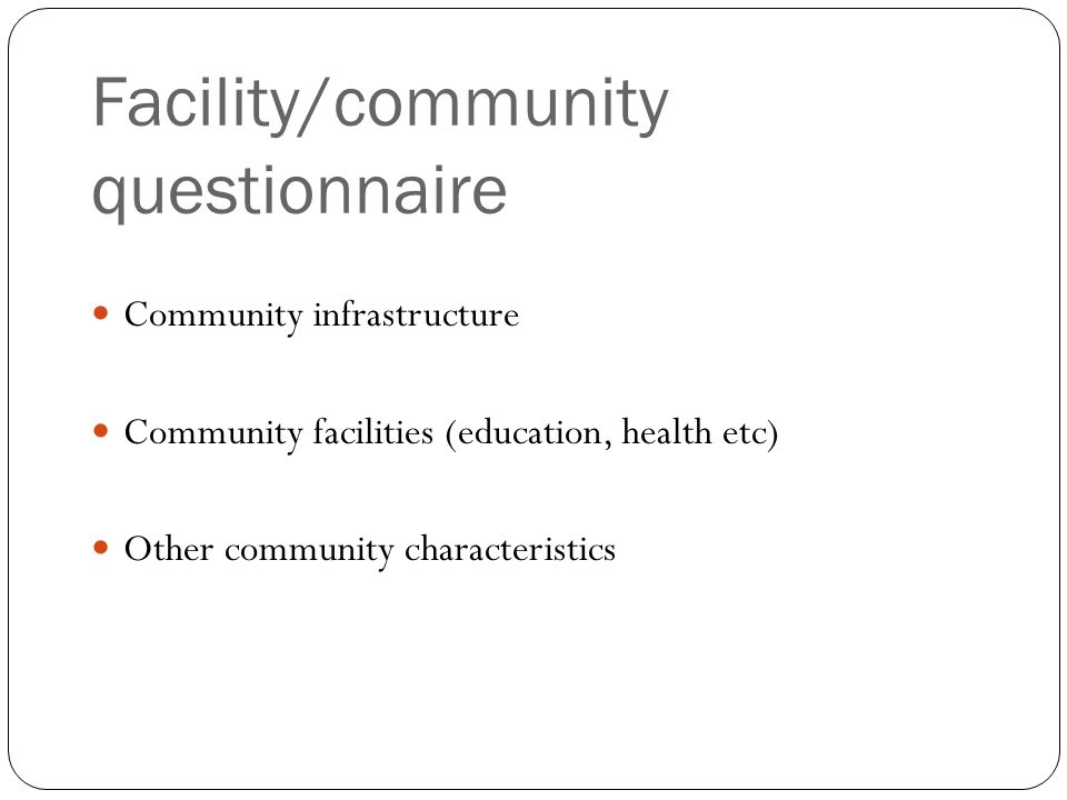 Facility/community questionnaire Community infrastructure Community facilities (education, health etc) Other community characteristics