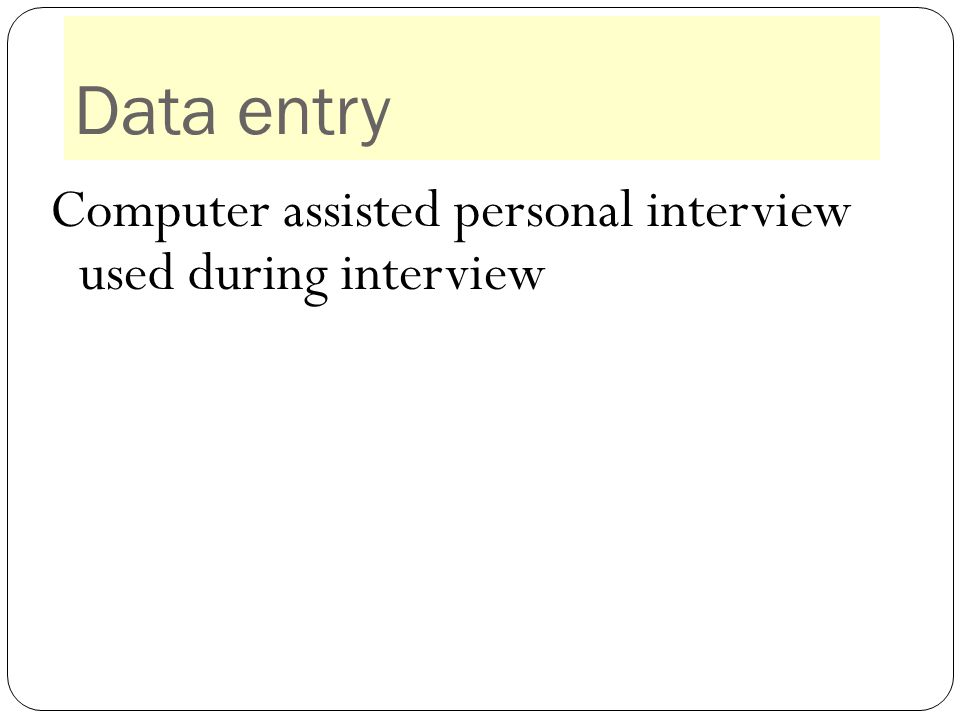 Data entry Computer assisted personal interview used during interview