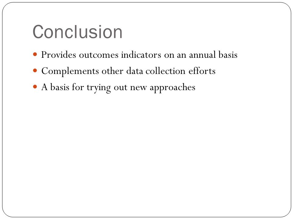 Conclusion Provides outcomes indicators on an annual basis Complements other data collection efforts A basis for trying out new approaches