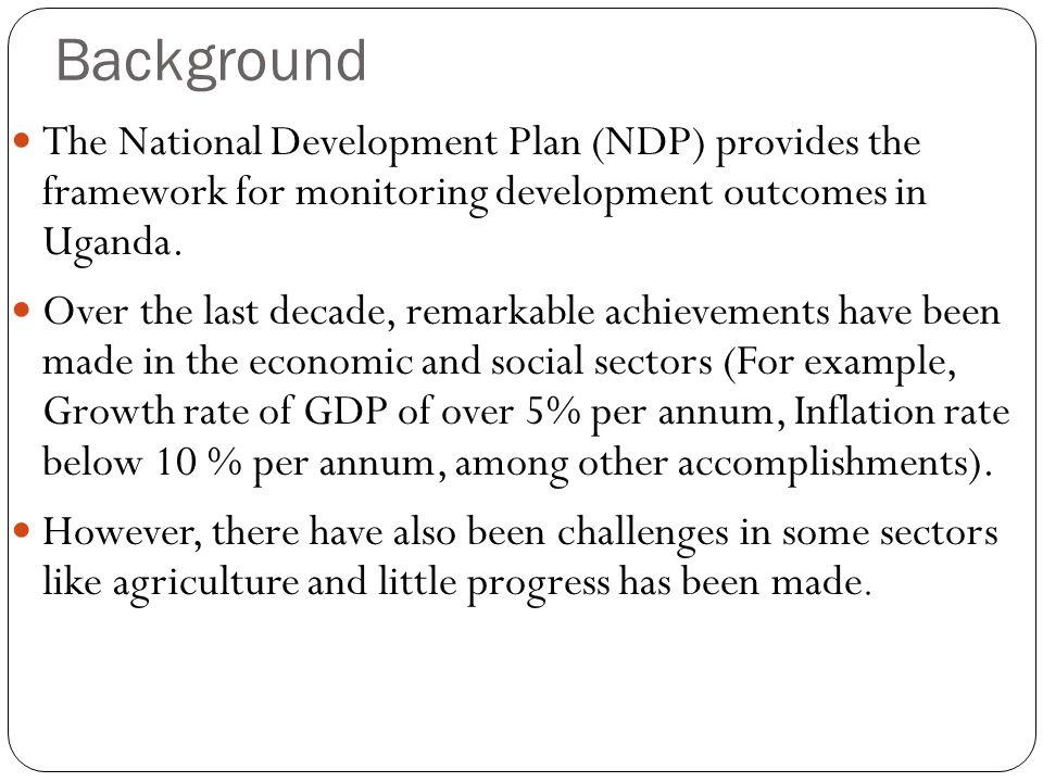 Background The National Development Plan (NDP) provides the framework for monitoring development outcomes in Uganda.