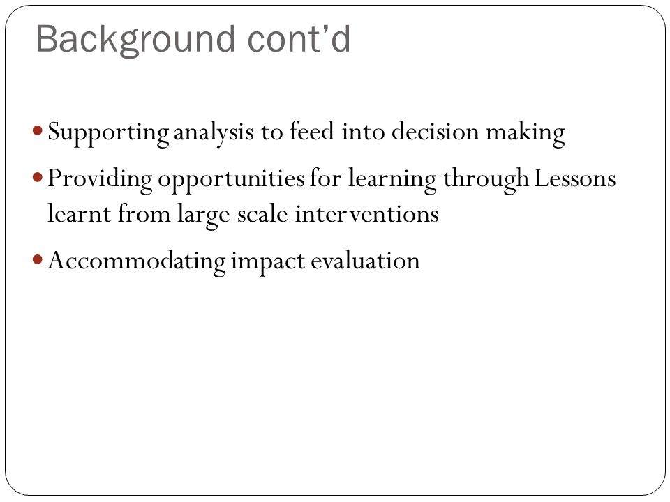 Background cont'd Supporting analysis to feed into decision making Providing opportunities for learning through Lessons learnt from large scale interventions Accommodating impact evaluation